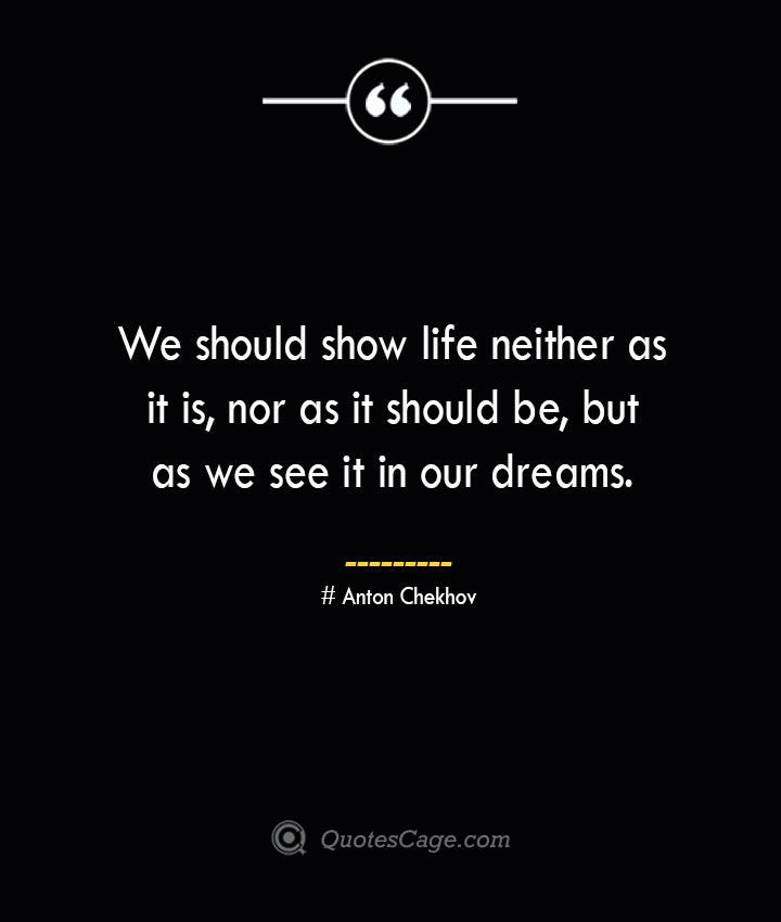 We should show life neither as it is nor as it should be but as we see it in our dreams.— Anton Chekhov