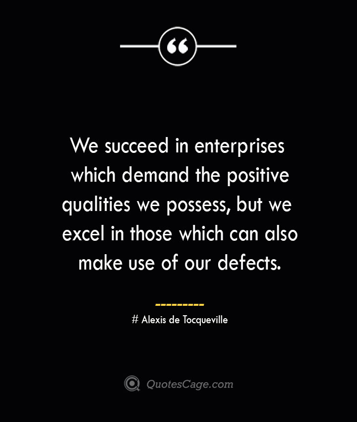 We succeed in enterprises which demand the positive qualities we possess but we excel in those which can also make use of our defects.— Alexis de Tocqueville
