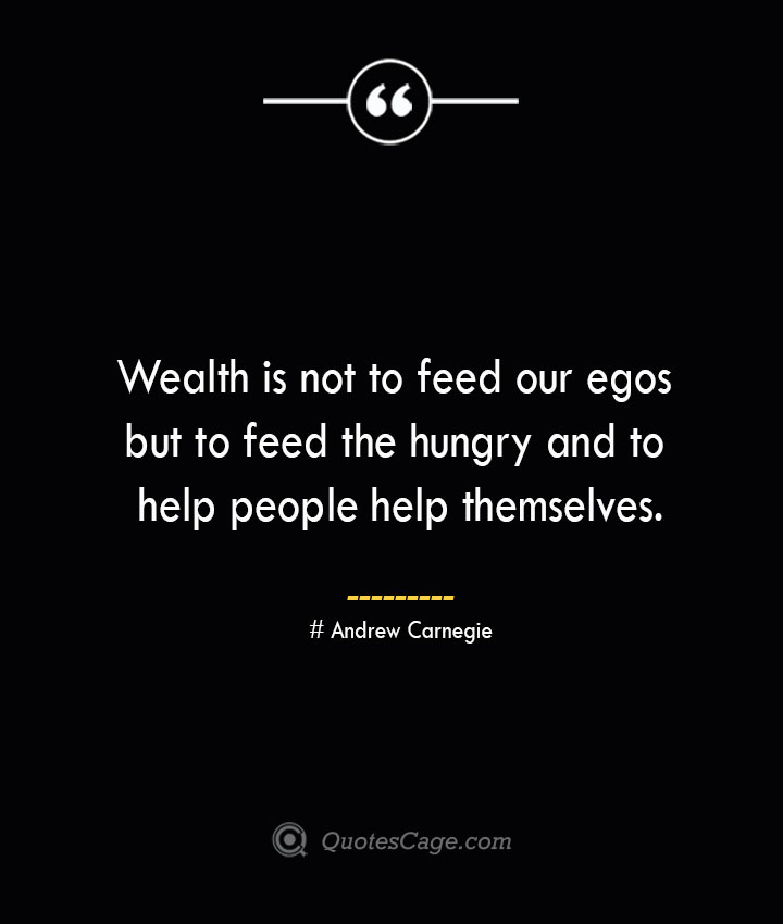 Wealth is not to feed our egos but to feed the hungry and to help people help themselves. Andrew Carnegie 1