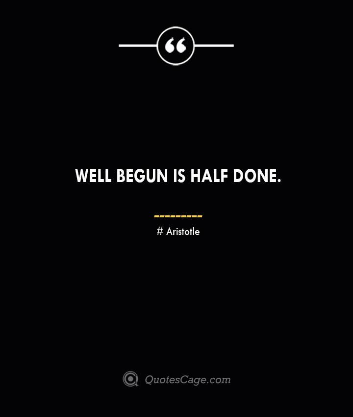 Well begun is half done.— Aristotle