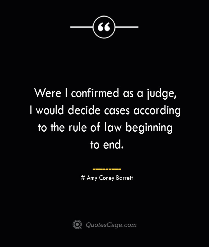 Were I confirmed as a judge I would decide cases according to the rule of law beginning to end.— Amy Coney Barrett