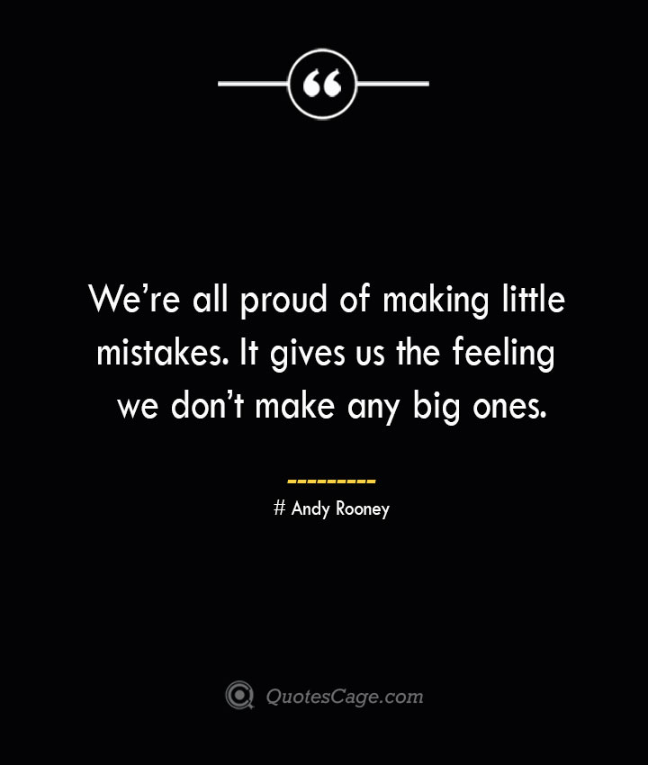 Were all proud of making little mistakes. It gives us the feeling we dont make any big ones.— Andy Rooney
