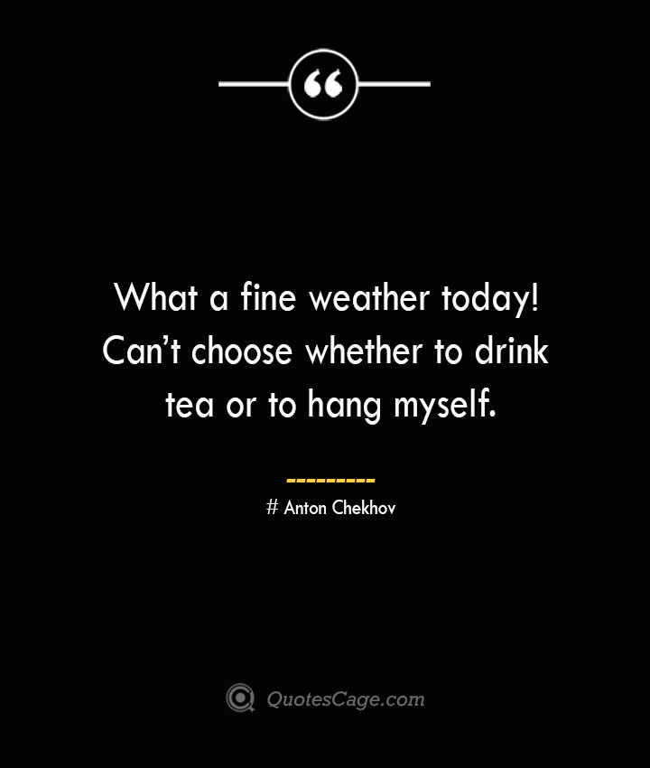 What a fine weather today Cant choose whether to drink tea or to hang myself. Anton Chekhov