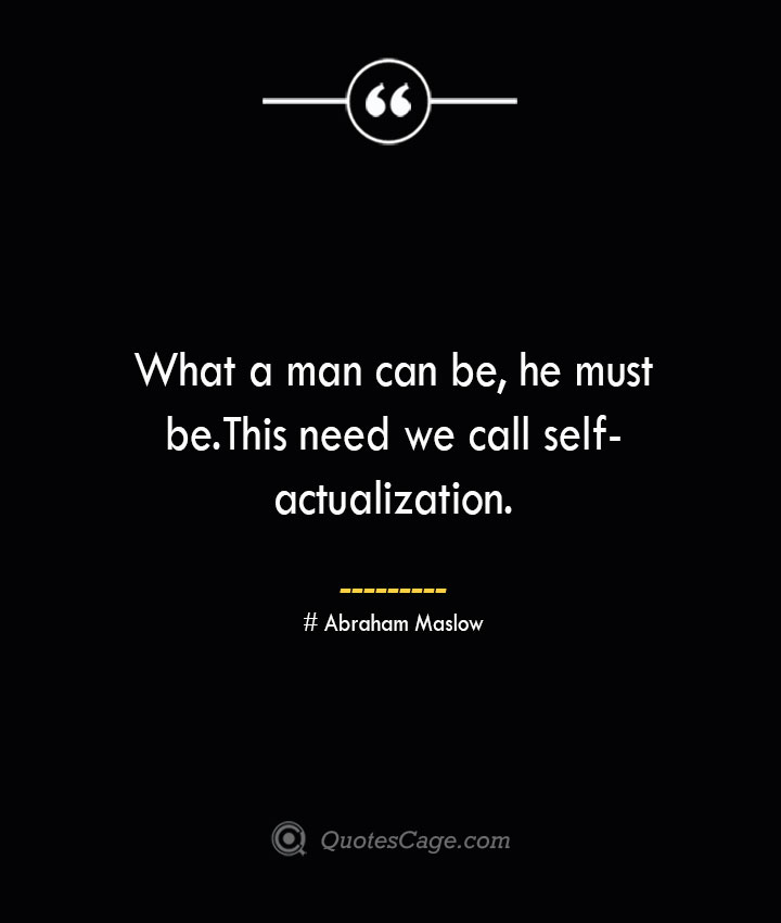 What a man can be he must be. This need we call self actualization. Abraham Maslow