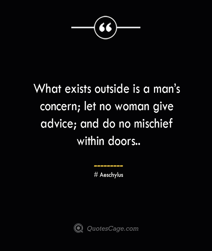 What exists outside is a mans concern let no woman give advice and do no mischief within doors. Aeschylus