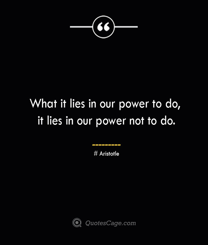 What it lies in our power to do it lies in our power not to do. Aristotle