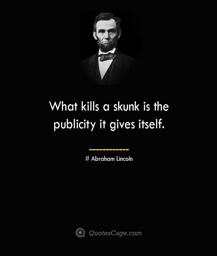 What kills a skunk is the publicity it gives itself. –Abraham Lincoln