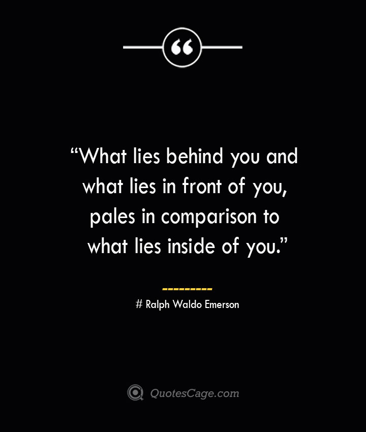 What lies behind you and what lies in front of you pales in comparison to what lies inside of you. —Ralph Waldo Emerson