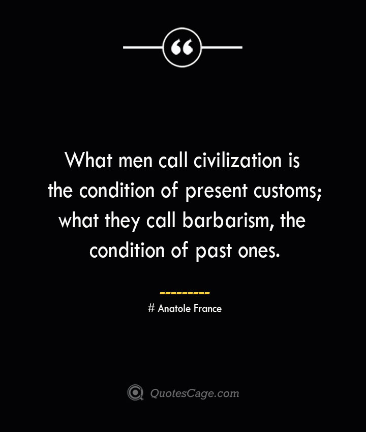 What men call civilization is the condition of present customs what they call barbarism the condition of past ones. Anatole France