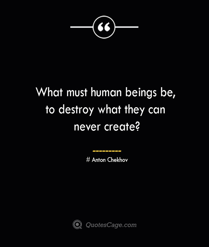 What must human beings be to destroy what they can never create— Anton Chekhov