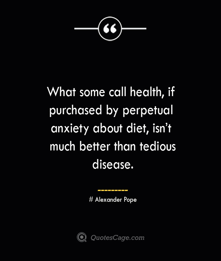 What some call health if purchased by perpetual anxiety about diet isnt much better than tedious disease.— Alexander Pope