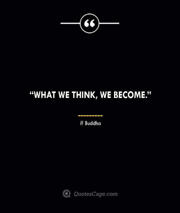 What we think we become. —Buddha