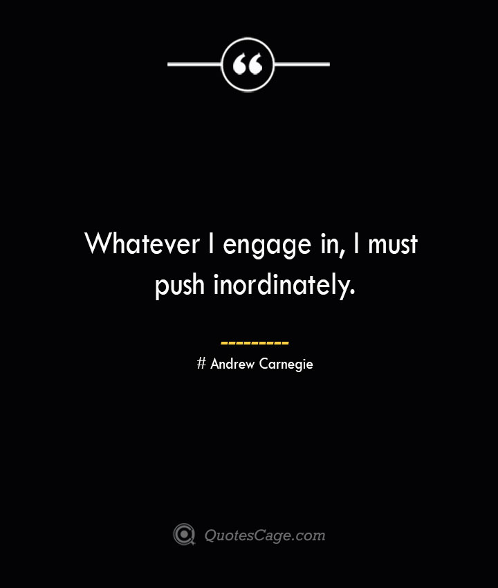 Whatever I engage in I must push inordinately. Andrew Carnegie