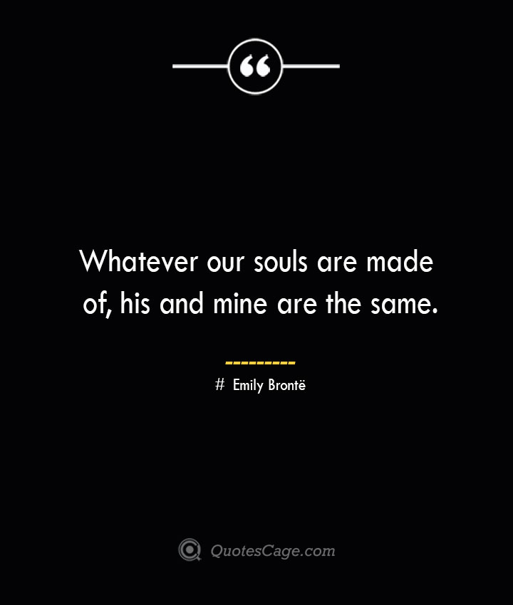 Whatever our souls are made of his and mine are the same.— Emily Bronte