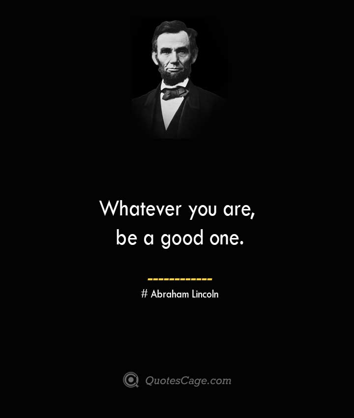 Whatever you are be a good one.— Abraham Lincoln