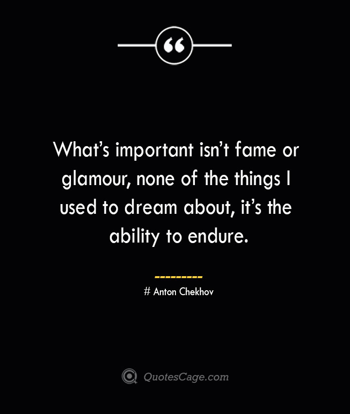 Whats important isnt fame or glamour none of the things I used to dream about its the ability to endure.— Anton Chekhov