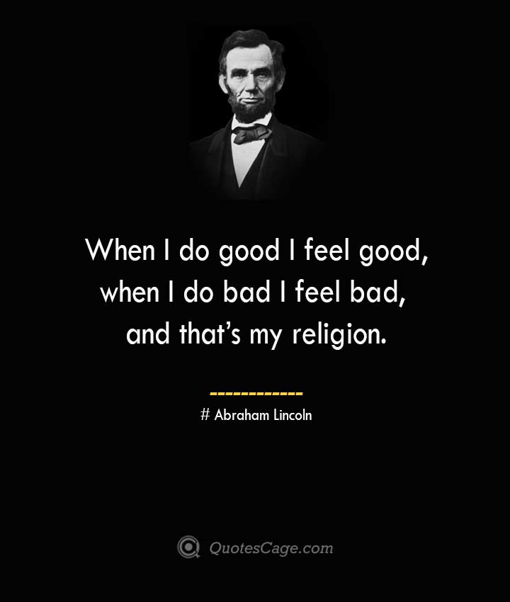When I do good I feel good when I do bad I feel bad and thats my religion. –Abraham Lincoln