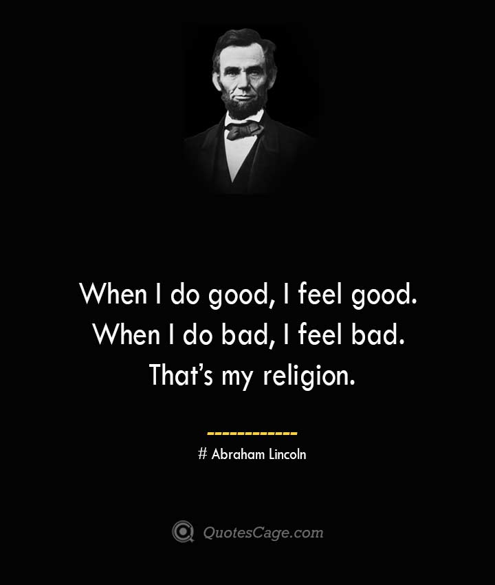 When I do good I feel good. When I do bad I feel bad. Thats my religion.— Abraham Lincoln