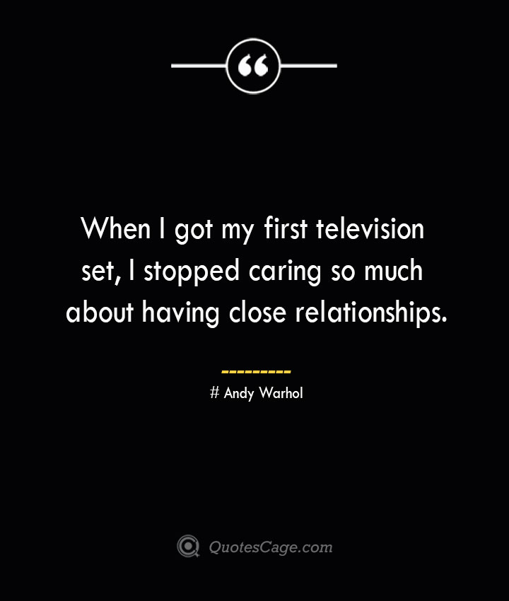 When I got my first television set I stopped caring so much about having close relationships.— Andy Warhol