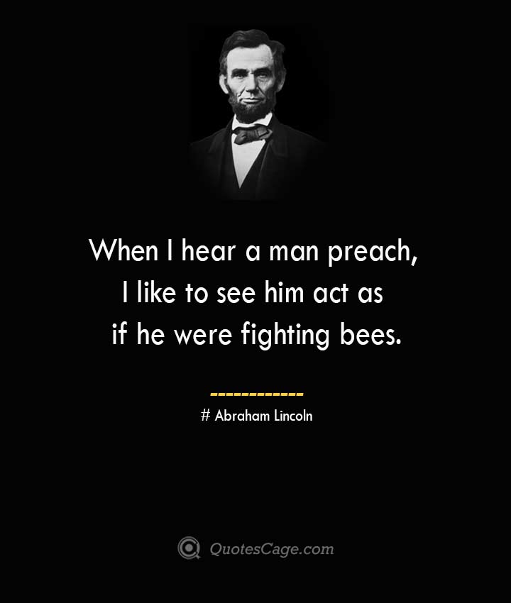 When I hear a man preach I like to see him act as if he were fighting bees. –Abraham Lincoln