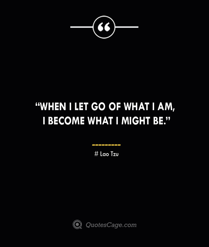 When I let go of what I am I become what I might be. —Lao Tzu