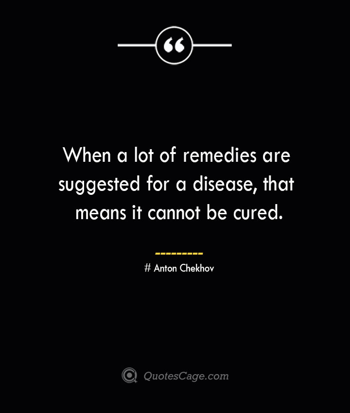 When a lot of remedies are suggested for a disease that means it cannot be cured. Anton Chekhov