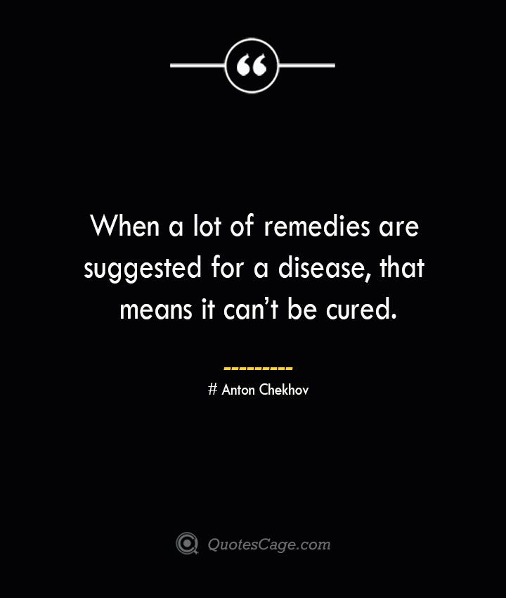 When a lot of remedies are suggested for a disease that means it cant be cured. Anton Chekhov