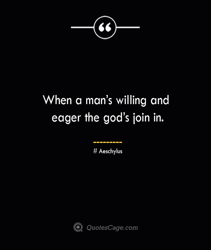 When a mans willing and eager the gods join in.–Aeschylus