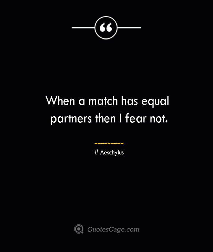 When a match has equal partners then I fear not.–Aeschylus
