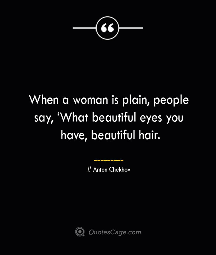 When a woman is plain people say 'What beautiful eyes you have beautiful hair.— Anton Chekhov