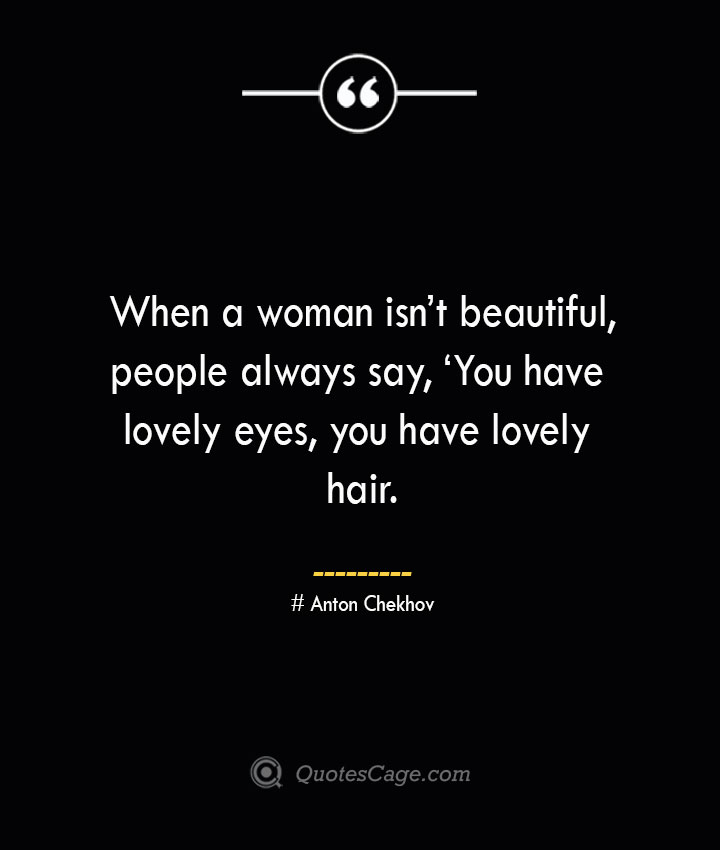 When a woman isnt beautiful people always say 'You have lovely eyes you have lovely hair. Anton Chekhov 1
