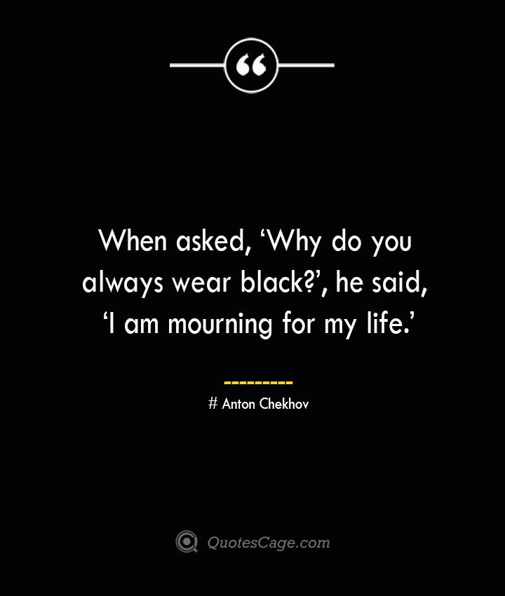 When asked 'Why do you always wear black he said 'I am mourning for my life. Anton Chekhov