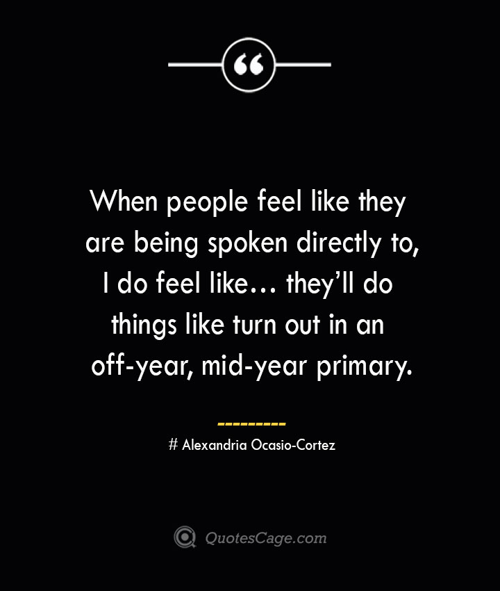 When people feel like they are being spoken directly to I do feel like… theyll do things like turn out in an off year mid year primary. Alexandria Ocasio Cortez