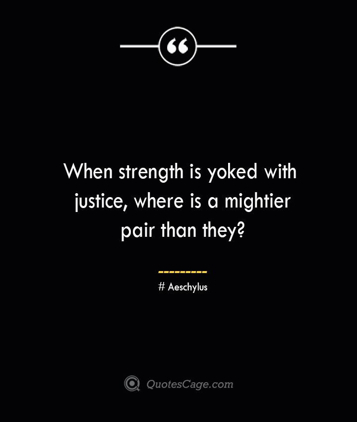 When strength is yoked with justice where is a mightier pair than they Aeschylus