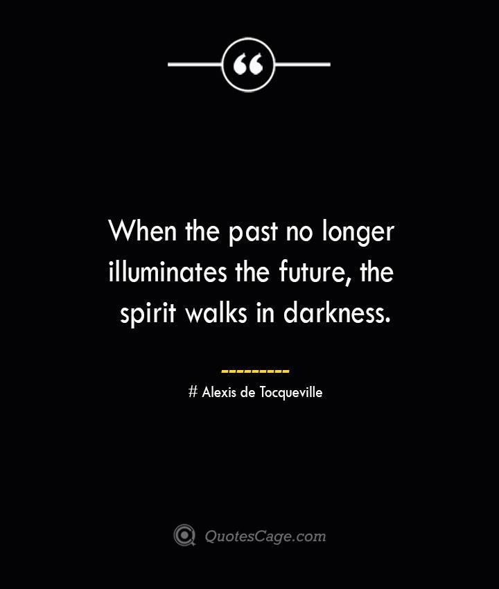 When the past no longer illuminates the future the spirit walks in darkness.— Alexis de Tocqueville