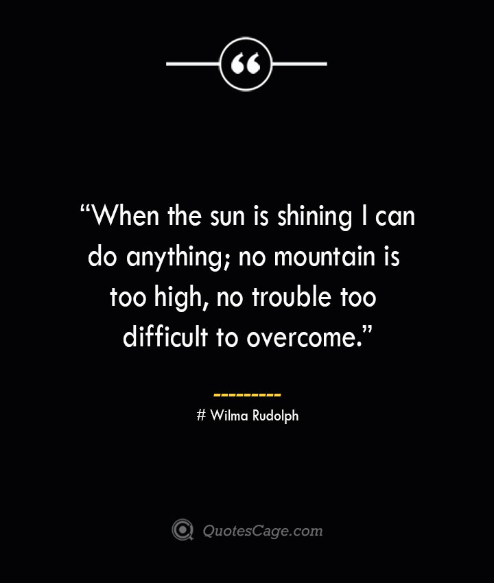 When the sun is shining I can do anything no mountain is too high no trouble too difficult to overcome. —Wilma Rudolph