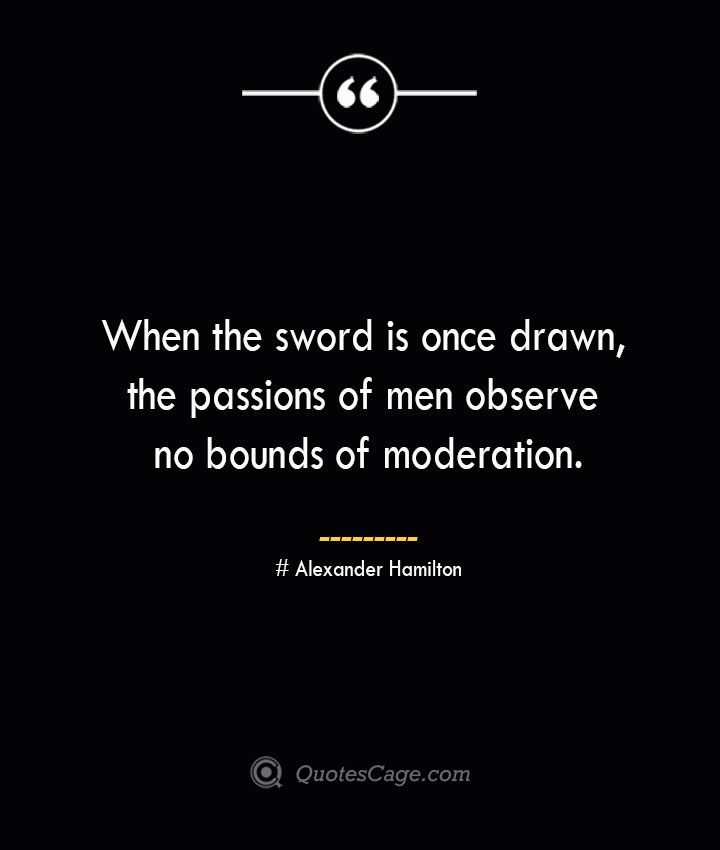 When the sword is once drawn the passions of men observe no bounds of moderation. Alexander Hamilton