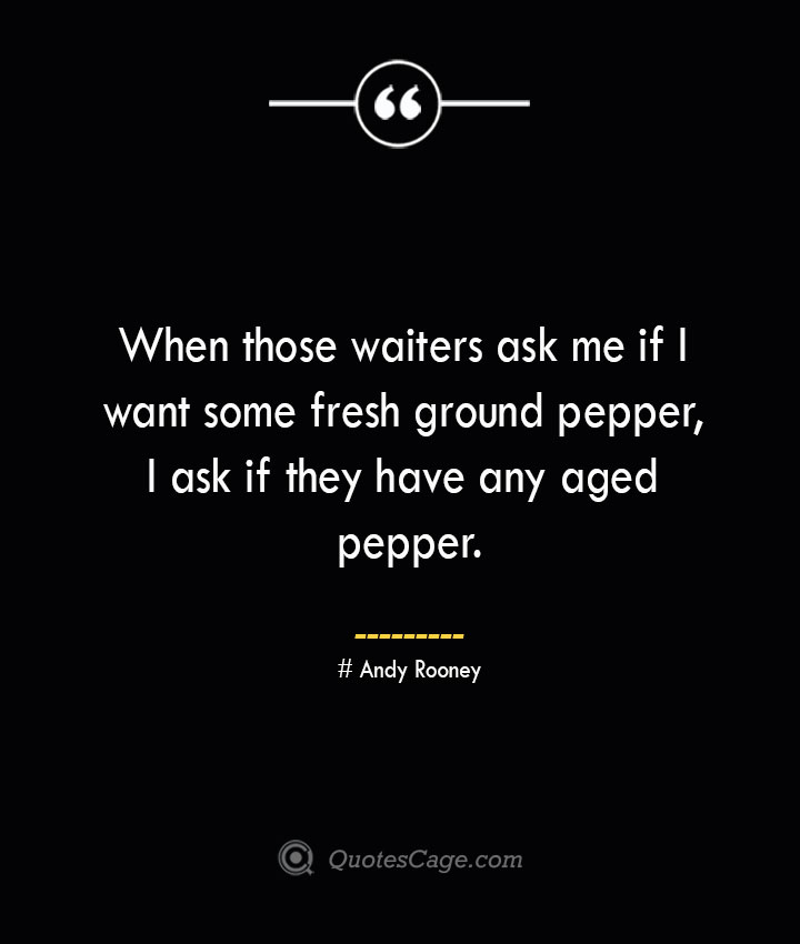 When those waiters ask me if I want some fresh ground pepper I ask if they have any aged pepper.— Andy Rooney