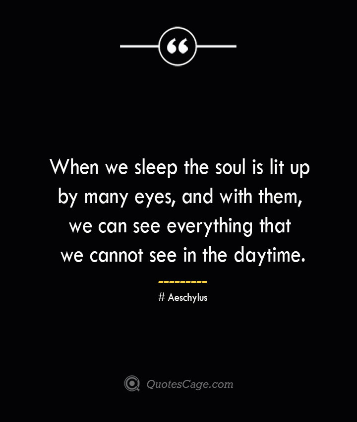 When we sleep the soul is lit up by many eyes and with them we can see everything that we cannot see in the daytime. Aeschylus