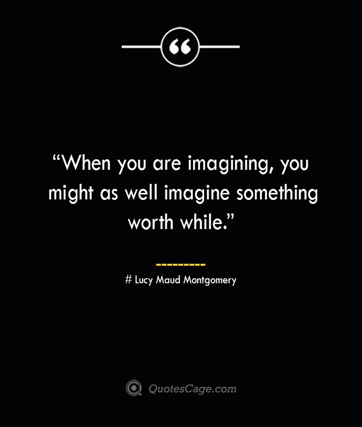 When you are imagining you might as well imagine something worth while. —Lucy Maud Montgomery