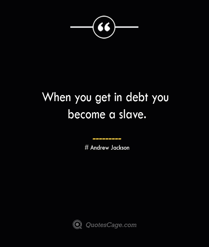 When you get in debt you become a slave..— Andrew Jackson