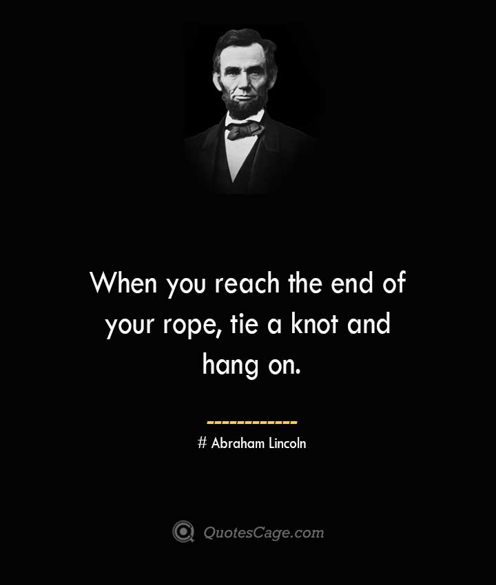 When you reach the end of your rope tie a knot and hang on.— Abraham Lincoln