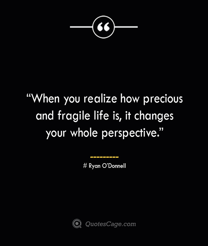 When you realize how precious and fragile life is it changes your whole perspective. —Ryan ODonnell