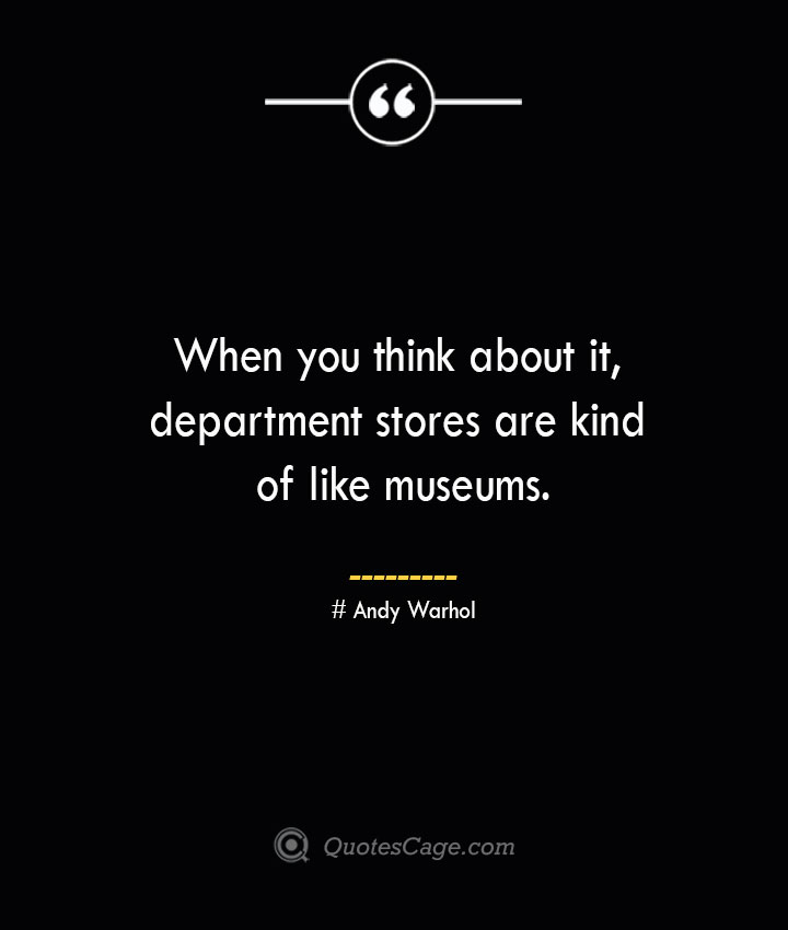 When you think about it department stores are kind of like museums.— Andy Warhol