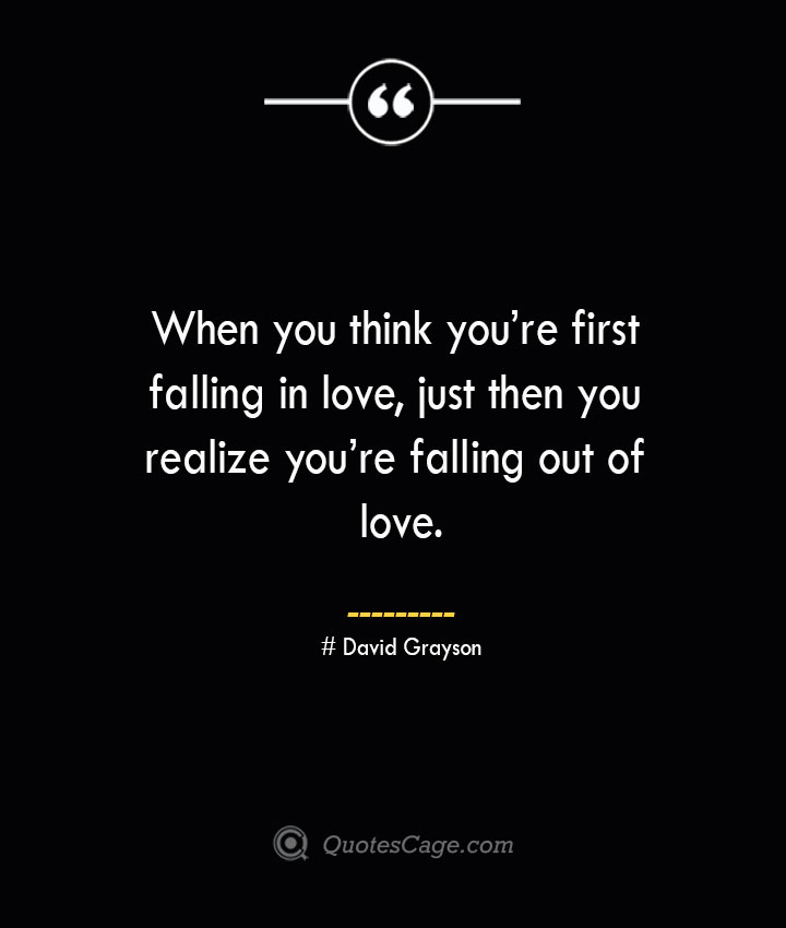 When you think youre first falling in love just then you realize youre falling out of love.— David Grayson
