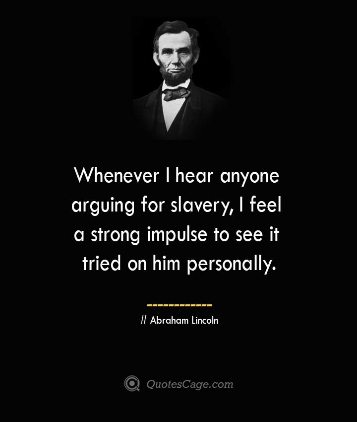 Whenever I hear anyone arguing for slavery I feel a strong impulse to see it tried on him personally. –Abraham Lincoln
