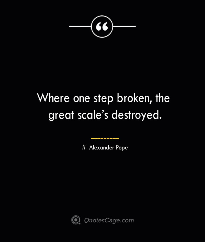 Where one step broken the great scales destroyed.— Alexander Pope