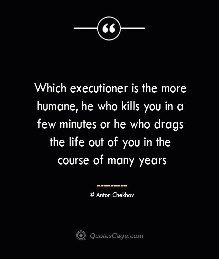Which executioner is the more humane he who kills you in a few minutes or he who drags the life out of you in the course of many years— Anton Chekhov