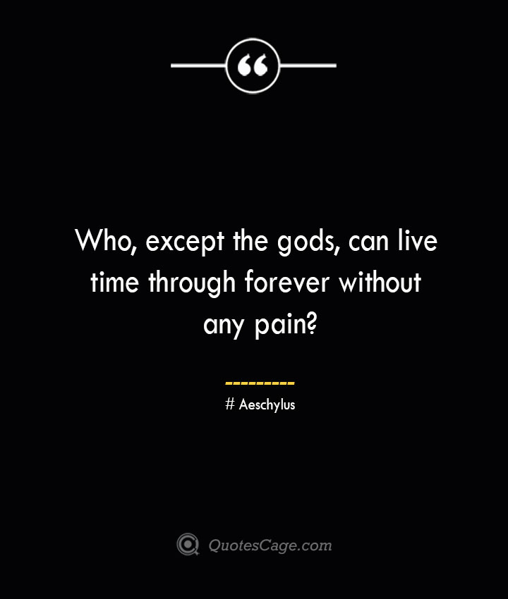Who except the gods can live time through forever without any pain Aeschylus