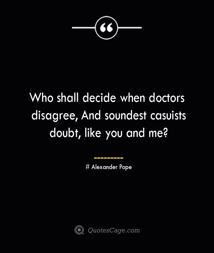 Who shall decide when doctors disagree And soundest casuists doubt like you and me— Alexander Pope